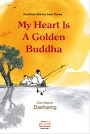 My Heart is a Golden Buddha - Buddhist Stories from Korea ebook by Seon Master Daehaeng,Zen Master Daehaeng