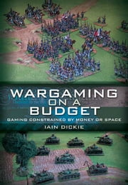 Wargaming on a Budget - Gaming Constrained by Money or Space ebook by Dickie, Iain