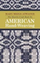 The Shuttle-Craft Book on American Hand-Weaving - Being an Account of the Rise, Development, Eclipse, and Modern Revival of a National Popular Art, to ebook by Mary Meigs Atwater