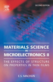 Materials Science in Microelectronics II: The Effects of Structure on Properties in Thin Films ebook by Machlin, Eugene
