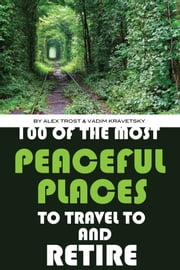 100 of the Most Peaceful Places to Travel to And Retire ebook by alex trostanetskiy