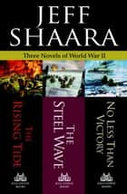 Jeff Shaara: Three Novels of World War II: The Rising Tide, The Steel Wave, No Less Than Victory ebook by Jeff Shaara