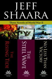 Jeff Shaara: Three Novels of World War II: The Rising Tide, The Steel Wave, No Less Than Victory - The Rising Tide, The Steel Wave, No Less Than Victory ebook by Jeff Shaara
