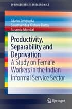 Productivity, Separability and Deprivation - A Study on Female Workers in the Indian Informal Service Sector ebook by Atanu Sengupta, Soumyendra Kishore Datta, Susanta Mondal