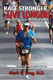Race Stronger Live Longer: A Physician's Guide to Wellness for Athletes ebook by Mark Song