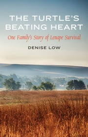 The Turtle's Beating Heart - One Family's Story of Lenape Survival ebook by Denise Low