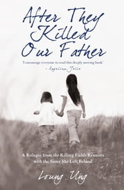After They Killed Our Father - A Refugee from the Killing Fields Reunites with the Sister She Left Behind eBook by Loung Ung