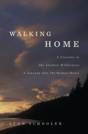 Walking Home - A Traveler in the Alaskan Wilderness, a Journey into the Human Heart ebook by Lynn Schooler