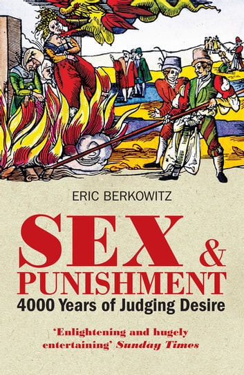Sex and Punishment - Four Thousand Years of Judging Desire ebook by Eric Berkowitz