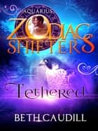 Tethered - A Zodiac Shifters Paranormal Romance: Aquarius ebook by Beth Caudill, Zodiac Shifters
