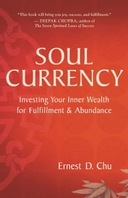 Soul Currency - Investing Your Inner Wealth for Fulfillment & Abundance ebook by Ernest D. Chu