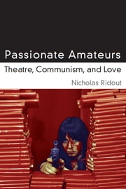 Passionate Amateurs - Theatre, Communism, and Love ebook by Nicholas Ridout