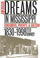American Dreams in Mississippi - Consumers, Poverty, and Culture, 1830-1998 ebook by Ted Ownby