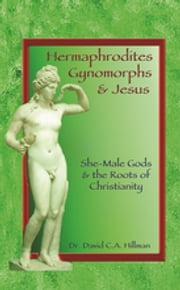 Hermaphrodites, Gynomorphs and Jesus - She-Male Gods and the Roots of Christianity ebook by David C. A. Hillman