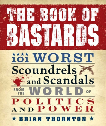 The Book of Bastards - 101 Worst Scoundrels and Scandals from the World of Politics and Power ebook by Brian Thornton