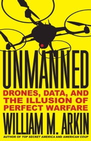 Unmanned - Drones, Data, and the Illusion of Perfect Warfare ebook by William M. Arkin