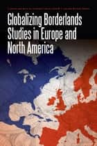 Globalizing Borderlands Studies in Europe and North America ebook by John W.I. Lee, Michael North