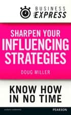 Business Express: Sharpen your influencing strategies - Developing the skills to get what you want done ebook by Douglas Miller