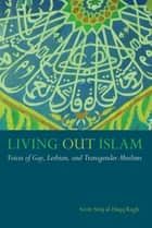 Living Out Islam - Voices of Gay, Lesbian, and Transgender Muslims ebook by Scott Siraj al-Haqq Kugle