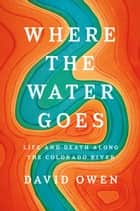 Where the Water Goes - Life and Death Along the Colorado River ebook by David Owen