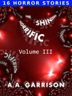 The Shining Horrific: A Collection of Short Stories - Volume III ebook by A.A. Garrison