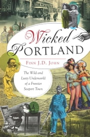 Wicked Portland - The Wild and Lusty Underworld of a Frontier Seaport Town ebook by Finn J.D. John