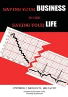 Saving Your Business Is Like Saving Your Life ebook by Stephen J. Dresnick