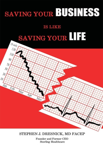 Saving Your Business Is Like Saving Your Life ebook by Stephen J. Dresnick, MD FACEP