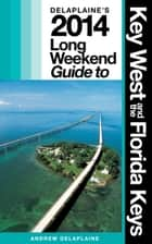 Delaplaine's 2014 Long Weekend Guide to Key West & the Florida Keys ebook by Andrew Delaplaine