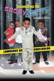 ERADICATING THE SAGGY PANTS Syndrome in America ebook by Lawrence V. Bolar