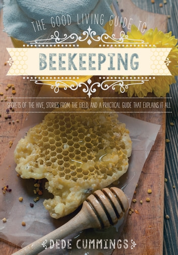 The Good Living Guide to Beekeeping - Secrets of the Hive, Stories from the Field, and a Practical Guide That Explains It All ebook by Dede Cummings