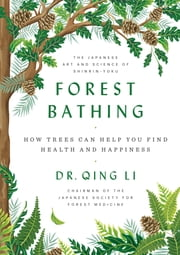 Forest Bathing - How Trees Can Help You Find Health and Happiness ebook by Dr. Qing Li