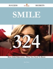 Smile 324 Success Secrets - 324 Most Asked Questions On Smile - What You Need To Know ebook by Rita Baker