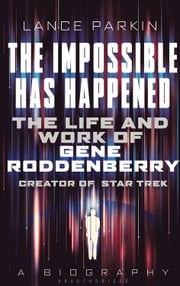 The Impossible Has Happened - The Life and Work of Gene Roddenberry, Creator of Star Trek ebook by Lance Parkin