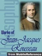 Works Of Jean-Jacques Rousseau: The Confessions, Emile, The Social Contract & Other Major Works. (Mobi Collected Works) ebook by Jean-Jacques Rousseau