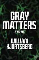 Gray Matters - A Novel ebook by William Hjortsberg