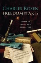 Freedom and the Arts - Essays on Music and Literature ebook by Charles Rosen