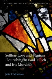 Selfless Love and Human Flourishing in Paul Tillich and Iris Murdoch ebook by Julia T. Meszaros