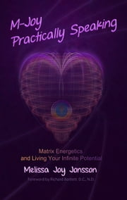 M-Joy Practically Speaking - Matrix Energetics and Living Your Infinite Potential ebook by Melissa Jonsson
