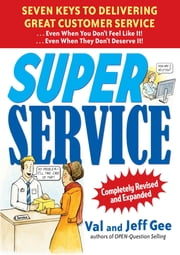 Super Service: Seven Keys to Delivering Great Customer Service...Even When You Don't Feel Like It!...Even When They Don't Deserve It!, Completely Revised and Expanded - Seven Keys to Delivering Great Customer Service...Even When You Don't Feel Like It!...Even When They Don't Deserve It!, Completely Revised and Expanded ebook by Jeff Gee,Val Gee