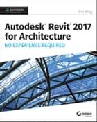 Autodesk Revit 2017 for Architecture - No Experience Required ebook by Eric Wing