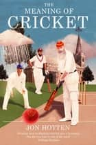 The Meaning of Cricket ebook by Jon Hotten