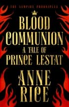 Blood Communion - A Tale of Prince Lestat (The Vampire Chronicles 13) ebook by Anne Rice