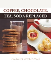 Coffee, Chocolate, Tea, Soda Replaced ebook by Frederick Mickel Huck