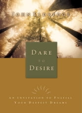 Dare to Desire - An Invitation to Fulfill Your Deepest Dreams ebook by John Eldredge