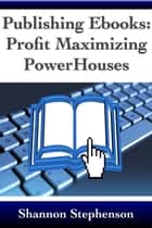 Publishing Ebooks: Profit Maximizing Power Houses ebook by Shannon Stephenson