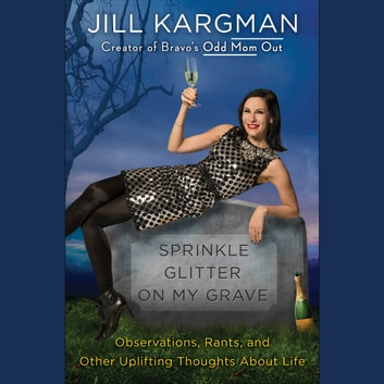 Sprinkle Glitter on My Grave - Observations, Rants, and Other Uplifting Thoughts About Life audiobook by Jill Kargman