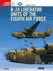 B-24 Liberator Units of the Eighth Air Force ebook by Mark Rolfe,Robert Dorr