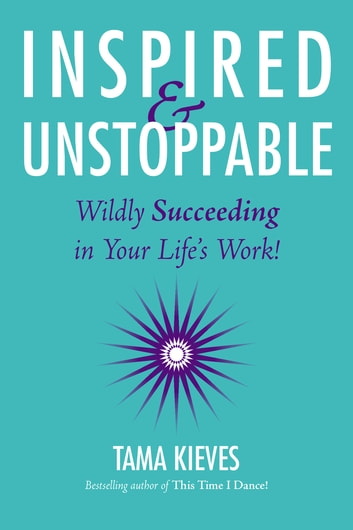 Inspired & Unstoppable - Wildly Succeeding in Your Life's Work! ebook by Tama Kieves