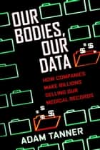 Our Bodies, Our Data - How Companies Make Billions Selling Our Medical Records ebook by Adam Tanner